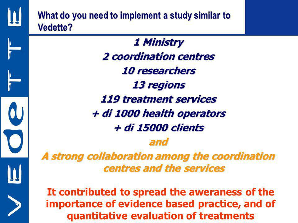 What do you need to implement a study similar to Vedette? 1 Ministry 2 coordination centres 10 researchers 13 regions 119 treatment services + di 1000