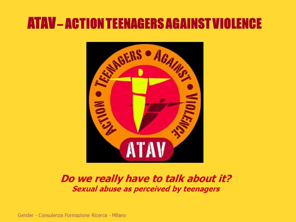 ATAV – ACTION TEENAGERS AGAINST VIOLENCE Gender - Consulenza Formazione Ricerca - Milano Do we really have to talk about it? Sexual abuse as perceived
