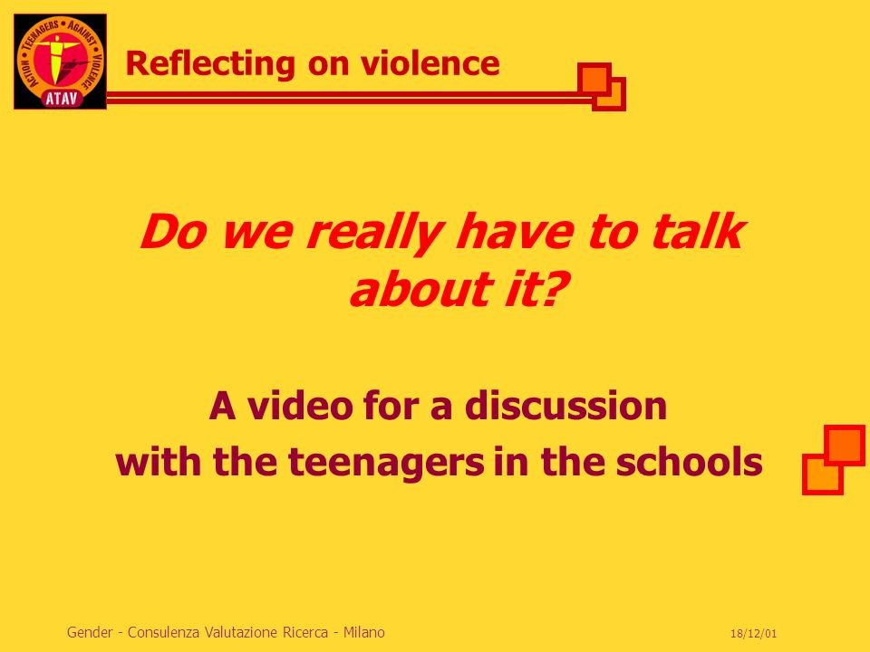 ACTION TEENAGERS AGAINST VIOLENCE 18/12/01 Gender - Consulenza Valutazione Ricerca - Milano Reflecting on violence Do we really have to talk about it?