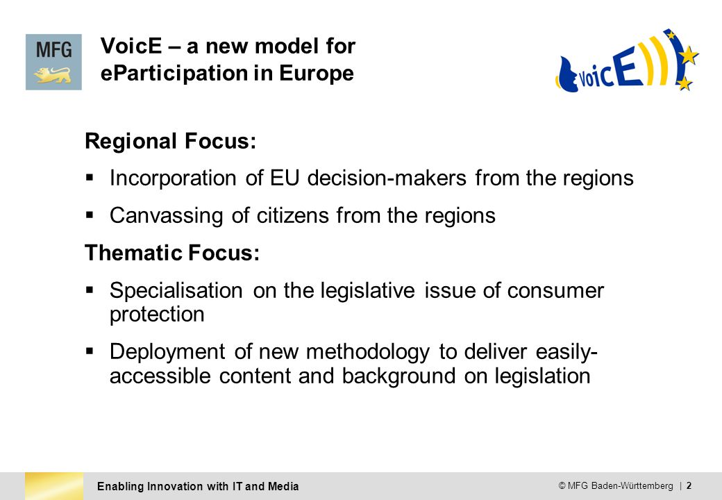 Enabling Innovation with IT and Media © MFG Baden-Württemberg | 2 VoicE – a new model for eParticipation in Europe Regional Focus: Incorporation of EU decision-makers from the regions Canvassing of citizens from the regions Thematic Focus: Specialisation on the legislative issue of consumer protection Deployment of new methodology to deliver easily- accessible content and background on legislation