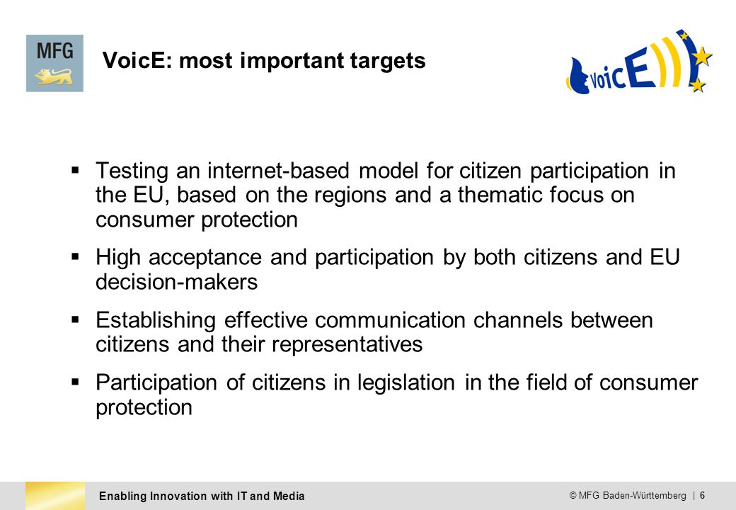 Enabling Innovation with IT and Media © MFG Baden-Württemberg | 6 VoicE: most important targets Testing an internet-based model for citizen participation in the EU, based on the regions and a thematic focus on consumer protection High acceptance and participation by both citizens and EU decision-makers Establishing effective communication channels between citizens and their representatives Participation of citizens in legislation in the field of consumer protection