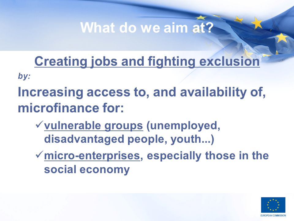 What do we aim at? Creating jobs and fighting exclusion by: Increasing access to, and availability of, microfinance for: vulnerable groups (unemployed
