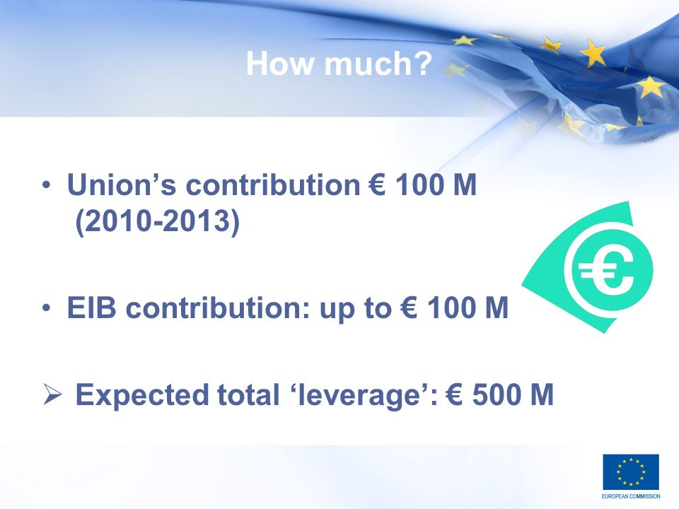 How much? Unions contribution 100 M (2010-2013) EIB contribution: up to 100 M Expected total leverage: 500 M