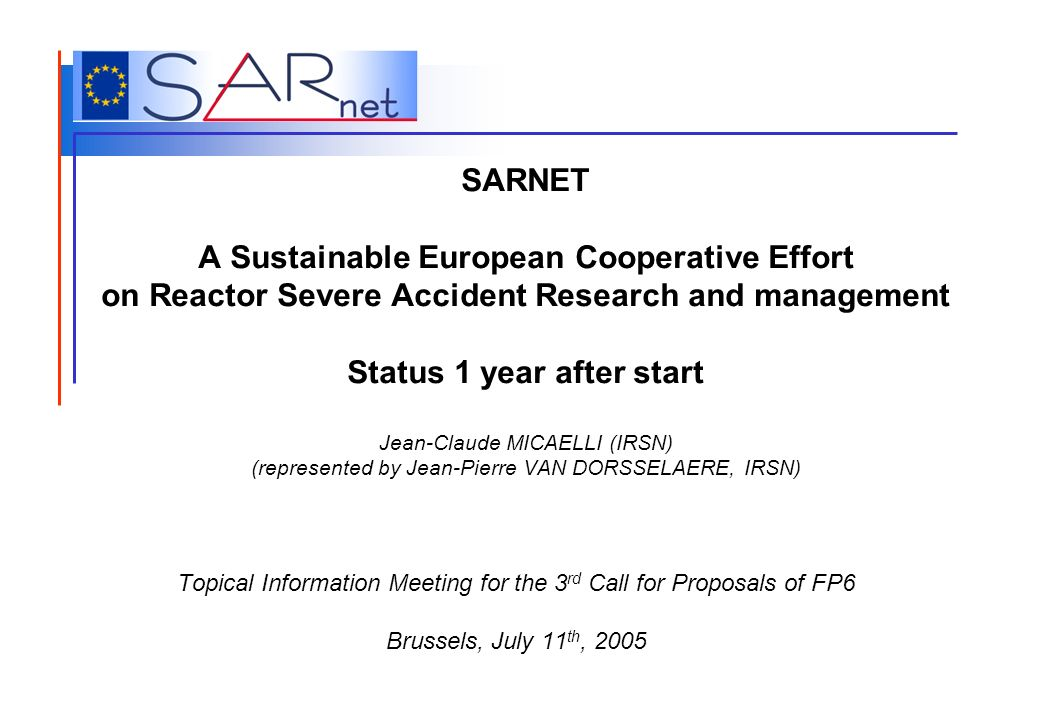 SARNET A Sustainable European Cooperative Effort on Reactor Severe Accident Research and management Status 1 year after start Jean-Claude MICAELLI (IR