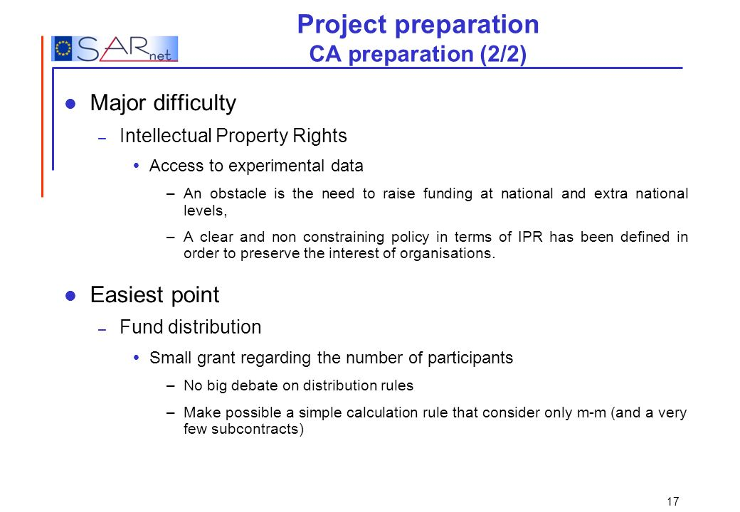 17 Project preparation CA preparation (2/2) Major difficulty – Intellectual Property Rights Access to experimental data –An obstacle is the need to ra