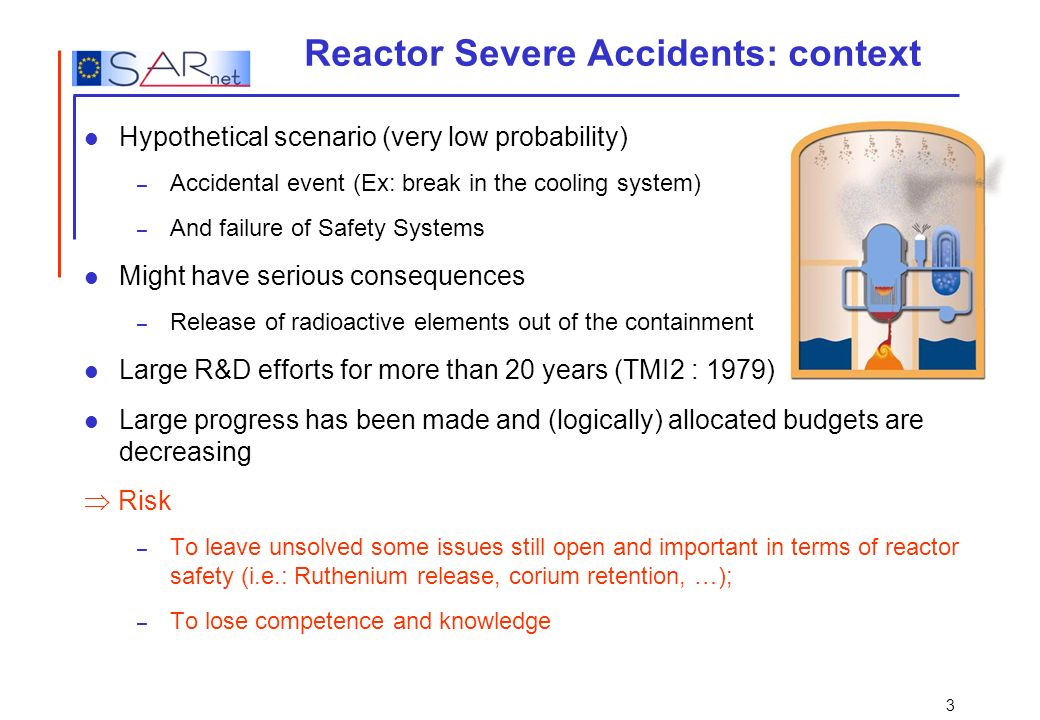 3 Reactor Severe Accidents: context Hypothetical scenario (very low probability) – Accidental event (Ex: break in the cooling system) – And failure of