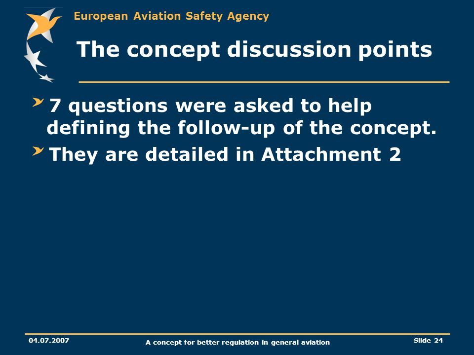 European Aviation Safety Agency 04.07.2007 A concept for better regulation in general aviation Slide 24 The concept discussion points 7 questions were