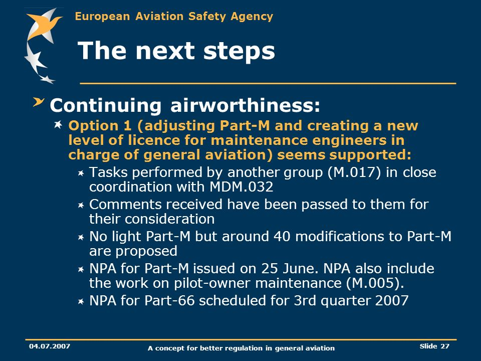 European Aviation Safety Agency 04.07.2007 A concept for better regulation in general aviation Slide 27 The next steps Continuing airworthiness: Optio