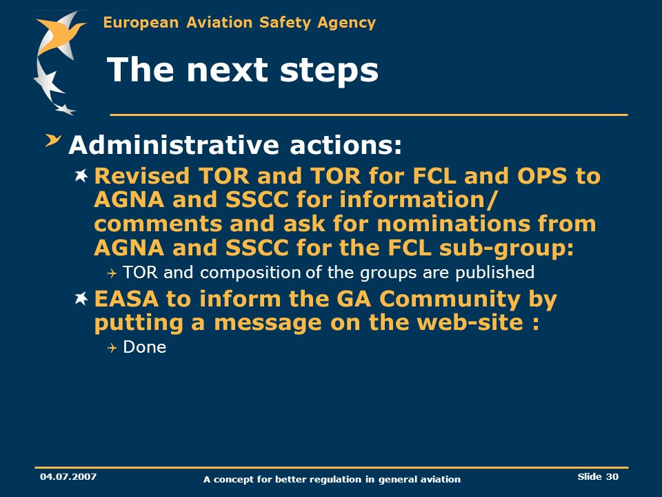 European Aviation Safety Agency 04.07.2007 A concept for better regulation in general aviation Slide 30 The next steps Administrative actions: Revised
