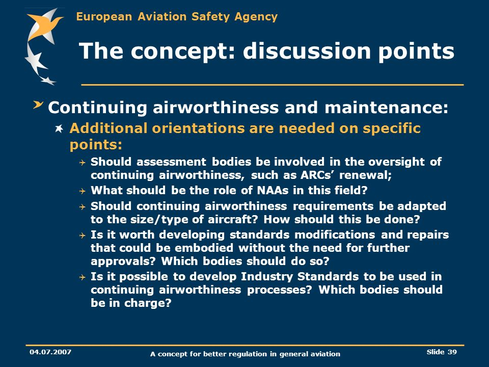 European Aviation Safety Agency 04.07.2007 A concept for better regulation in general aviation Slide 39 The concept: discussion points Continuing airw
