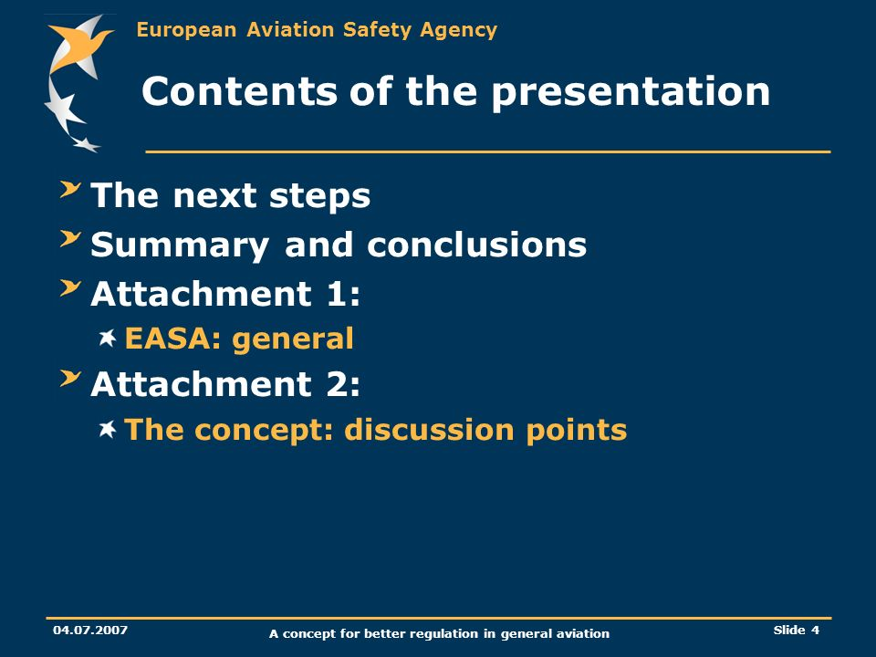 European Aviation Safety Agency 04.07.2007 A concept for better regulation in general aviation Slide 4 Contents of the presentation The next steps Sum