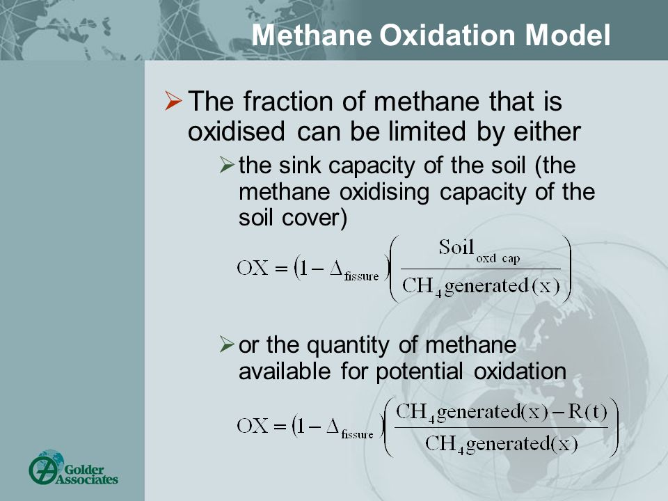 Methane Oxidation Model The fraction of methane that is oxidised can be limited by either the sink capacity of the soil (the methane oxidising capacity of the soil cover) or the quantity of methane available for potential oxidation