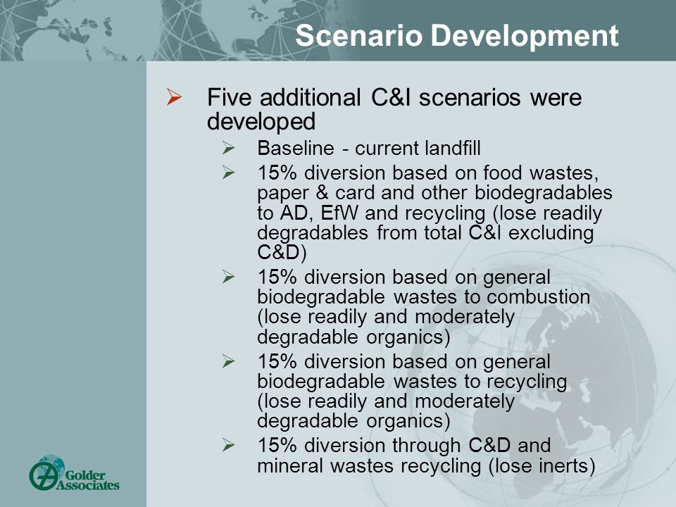 Scenario Development Five additional C&I scenarios were developed Baseline - current landfill 15% diversion based on food wastes, paper & card and other biodegradables to AD, EfW and recycling (lose readily degradables from total C&I excluding C&D) 15% diversion based on general biodegradable wastes to combustion (lose readily and moderately degradable organics) 15% diversion based on general biodegradable wastes to recycling (lose readily and moderately degradable organics) 15% diversion through C&D and mineral wastes recycling (lose inerts)