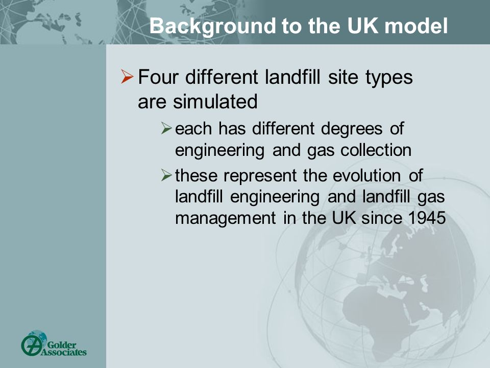 Background to the UK model Four different landfill site types are simulated each has different degrees of engineering and gas collection these represent the evolution of landfill engineering and landfill gas management in the UK since 1945