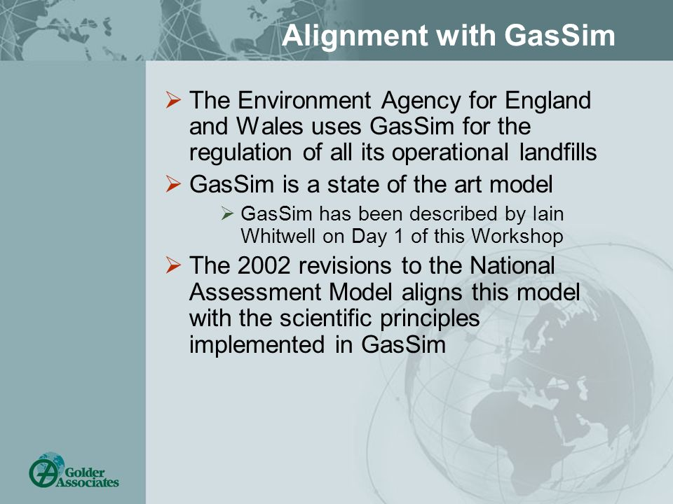 Alignment with GasSim The Environment Agency for England and Wales uses GasSim for the regulation of all its operational landfills GasSim is a state o