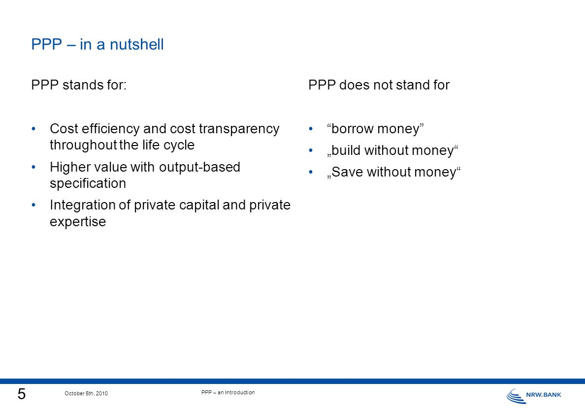 5 October 5th, 2010 PPP – an Introduction PPP stands for: Cost efficiency and cost transparency throughout the life cycle Higher value with output-based specification Integration of private capital and private expertise PPP – in a nutshell PPP does not stand for borrow money build without money Save without money