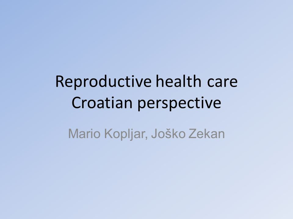 Reproductive health care Croatian perspective Mario Kopljar, Joško Zekan