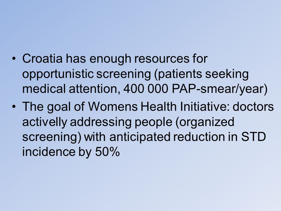 Croatia has enough resources for opportunistic screening (patients seeking medical attention, 400 000 PAP-smear/year) The goal of Womens Health Initia