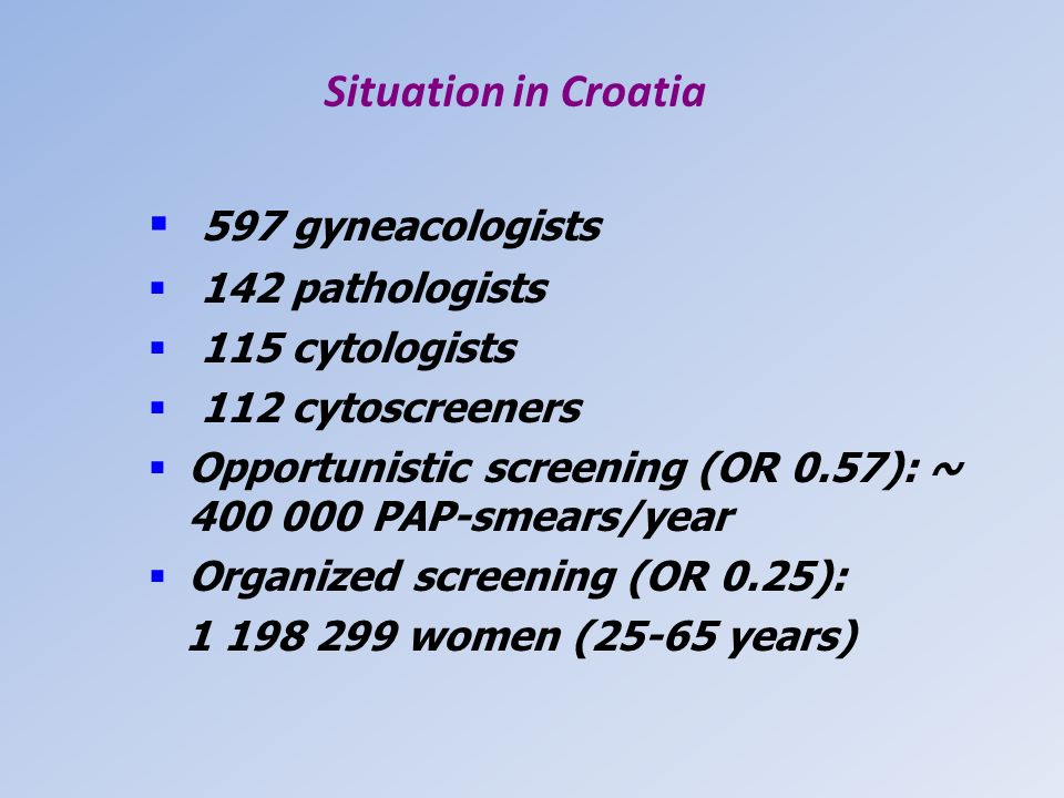 Situation in Croatia 597 gyneacologists 142 pathologists 115 cytologists 112 cytoscreeners Opportunistic screening (OR 0.57): ~ 400 000 PAP-smears/yea