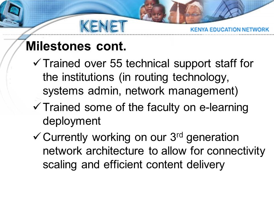 Milestones cont. Trained over 55 technical support staff for the institutions (in routing technology, systems admin, network management) Trained some