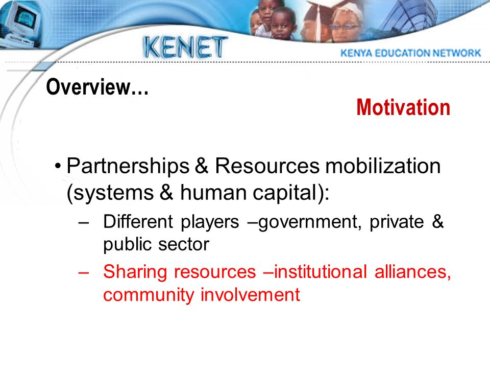 Partnerships & Resources mobilization (systems & human capital): –Different players –government, private & public sector –Sharing resources –institutional alliances, community involvement Motivation Overview…