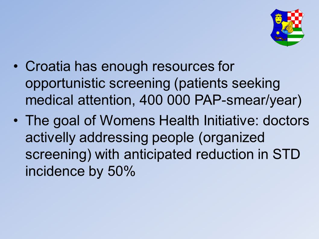 Croatia has enough resources for opportunistic screening (patients seeking medical attention, 400 000 PAP-smear/year) The goal of Womens Health Initiative: doctors activelly addressing people (organized screening) with anticipated reduction in STD incidence by 50%