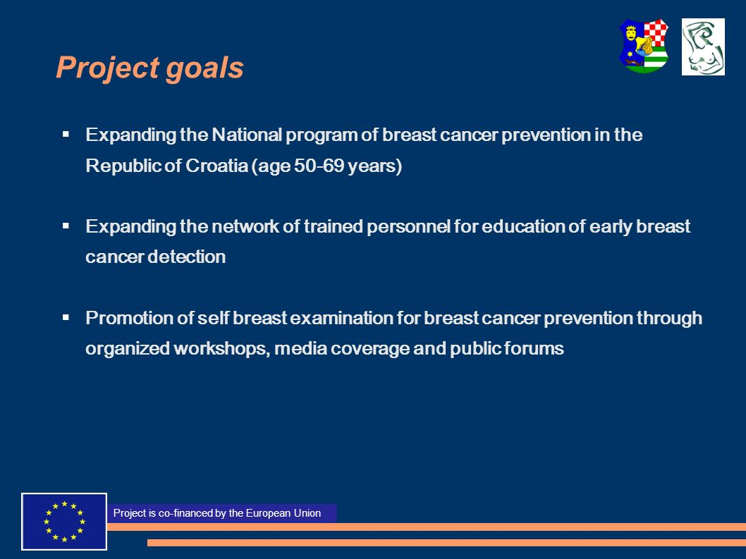 Projekt sufinancira Europska unija Project is co-financed by the European Union Project goals Expanding the National program of breast cancer prevention in the Republic of Croatia (age 50-69 years) Expanding the network of trained personnel for education of early breast cancer detection Promotion of self breast examination for breast cancer prevention through organized workshops, media coverage and public forums