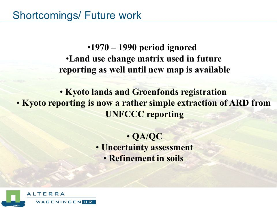 Shortcomings/ Future work 1970 – 1990 period ignored Land use change matrix used in future reporting as well until new map is available Kyoto lands and Groenfonds registration Kyoto reporting is now a rather simple extraction of ARD from UNFCCC reporting QA/QC Uncertainty assessment Refinement in soils
