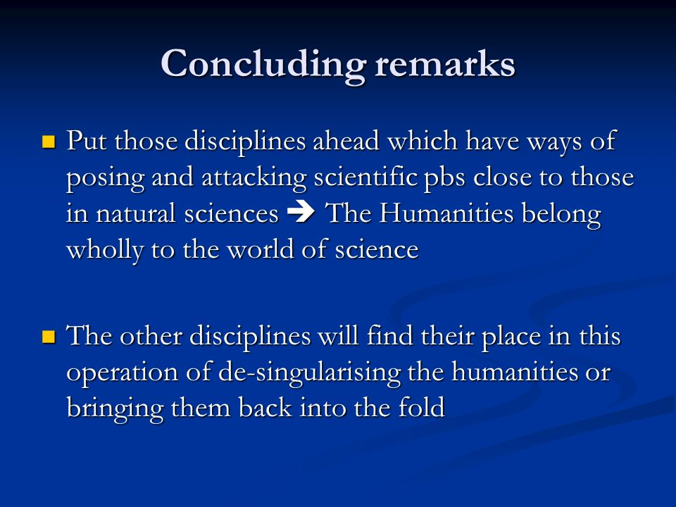 Concluding remarks Put those disciplines ahead which have ways of posing and attacking scientific pbs close to those in natural sciences The Humanities belong wholly to the world of science Put those disciplines ahead which have ways of posing and attacking scientific pbs close to those in natural sciences The Humanities belong wholly to the world of science The other disciplines will find their place in this operation of de-singularising the humanities or bringing them back into the fold The other disciplines will find their place in this operation of de-singularising the humanities or bringing them back into the fold
