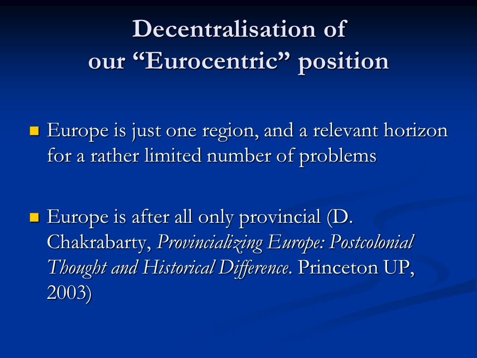 Decentralisation of our Eurocentric position Europe is just one region, and a relevant horizon for a rather limited number of problems Europe is just