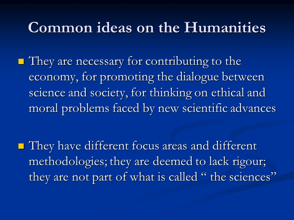 Common ideas on the Humanities They are necessary for contributing to the economy, for promoting the dialogue between science and society, for thinking on ethical and moral problems faced by new scientific advances They are necessary for contributing to the economy, for promoting the dialogue between science and society, for thinking on ethical and moral problems faced by new scientific advances They have different focus areas and different methodologies; they are deemed to lack rigour; they are not part of what is called the sciences They have different focus areas and different methodologies; they are deemed to lack rigour; they are not part of what is called the sciences