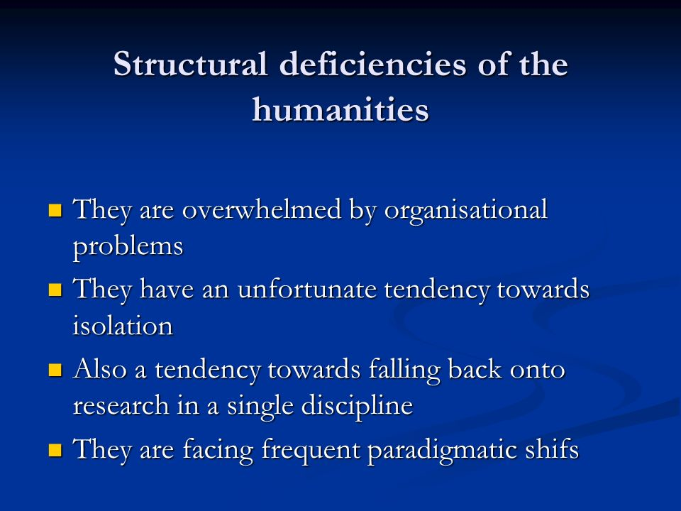 Structural deficiencies of the humanities They are overwhelmed by organisational problems They are overwhelmed by organisational problems They have an unfortunate tendency towards isolation They have an unfortunate tendency towards isolation Also a tendency towards falling back onto research in a single discipline Also a tendency towards falling back onto research in a single discipline They are facing frequent paradigmatic shifs They are facing frequent paradigmatic shifs