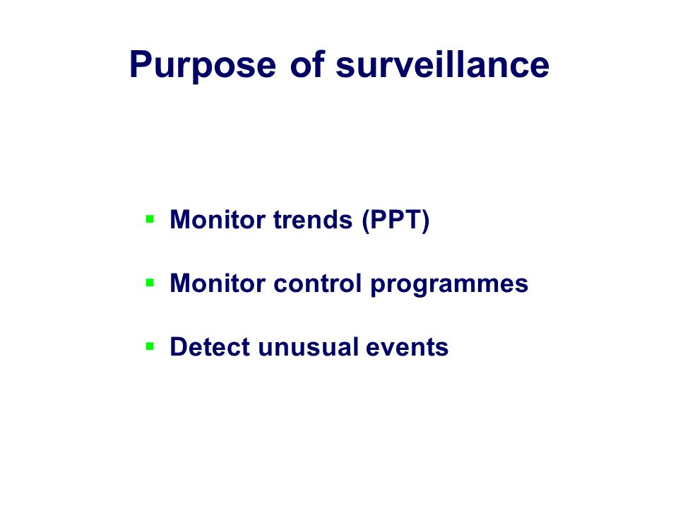 Purpose of surveillance Monitor trends (PPT) Monitor control programmes Detect unusual events