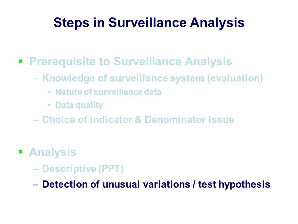 30 Steps in Surveillance Analysis Prerequisite to Surveillance Analysis –Knowledge of surveillance system (evaluation) Nature of surveillance data Data quality –Choice of indicator & Denominator issue Analysis –Descriptive (PPT) –Detection of unusual variations / test hypothesis