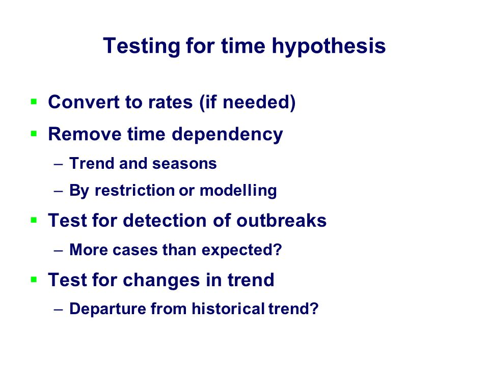 Testing for time hypothesis Convert to rates (if needed) Remove time dependency –Trend and seasons –By restriction or modelling Test for detection of outbreaks –More cases than expected.
