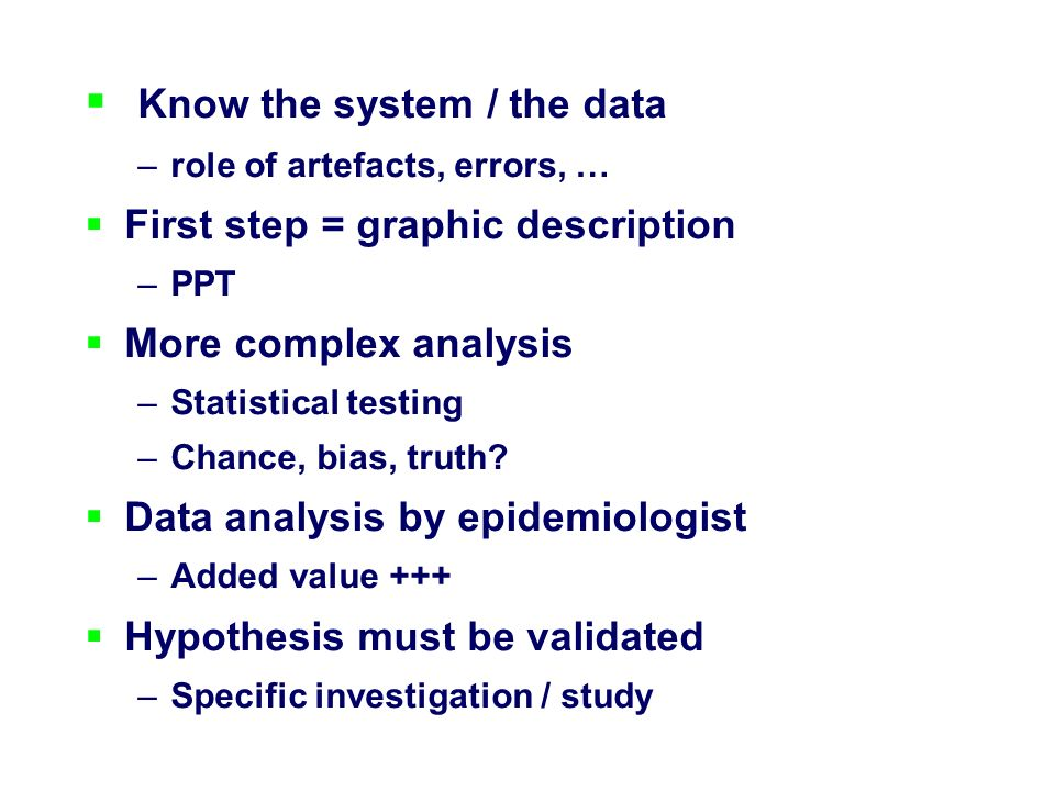 Know the system / the data –role of artefacts, errors, … First step = graphic description –PPT More complex analysis –Statistical testing –Chance, bias, truth.