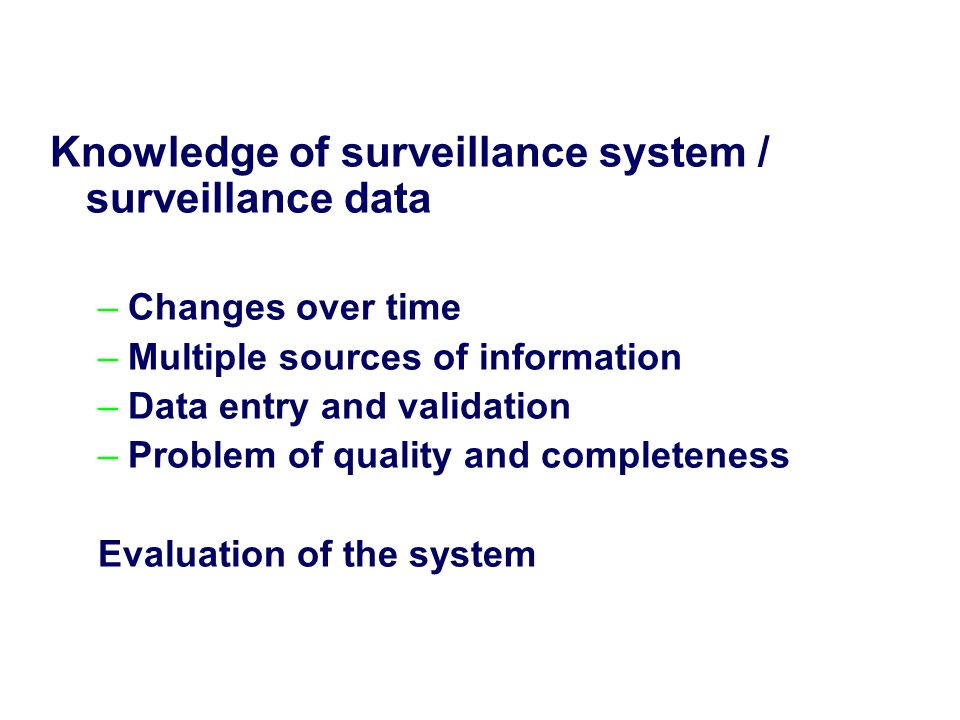 Knowledge of surveillance system / surveillance data –Changes over time –Multiple sources of information –Data entry and validation –Problem of quality and completeness Evaluation of the system