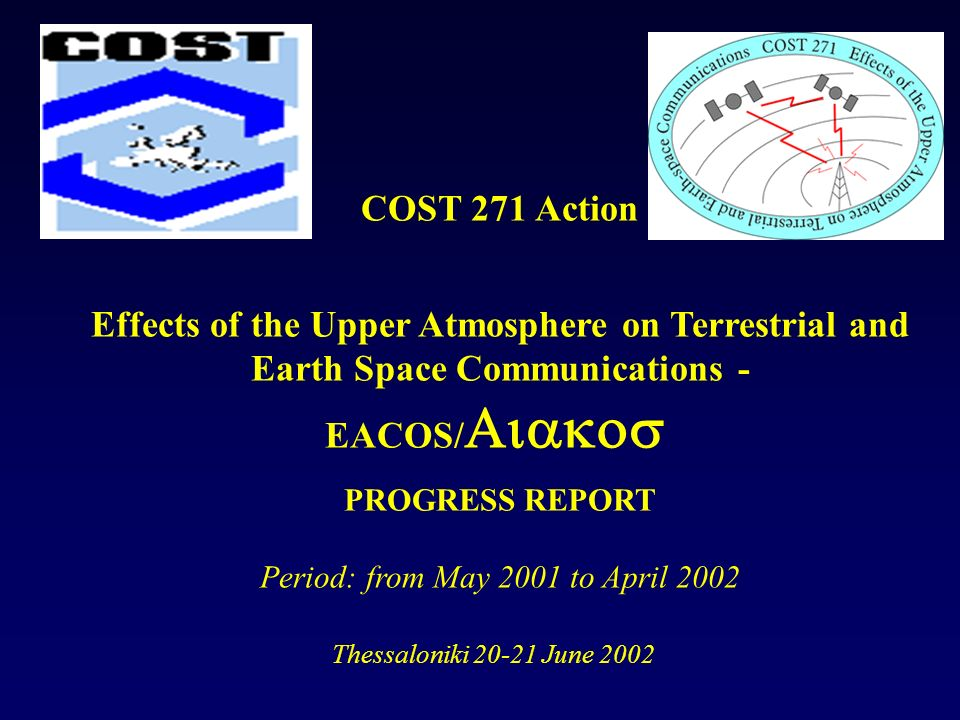 COST 271 Action Effects of the Upper Atmosphere on Terrestrial and Earth Space Communications - EACOS/ PROGRESS REPORT Period: from May 2001 to April 2002 Thessaloniki June 2002
