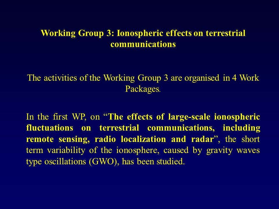 Working Group 3: Ionospheric effects on terrestrial communications The activities of the Working Group 3 are organised in 4 Work Packages. In the firs