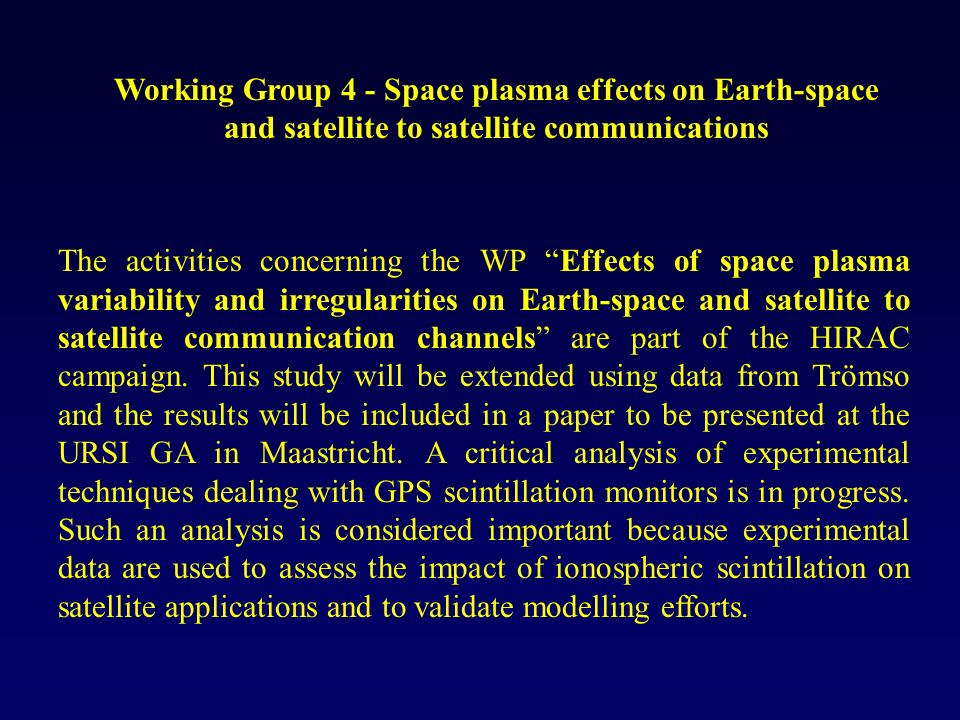 Working Group 4 - Space plasma effects on Earth-space and satellite to satellite communications The activities concerning the WP Effects of space plasma variability and irregularities on Earth-space and satellite to satellite communication channels are part of the HIRAC campaign.