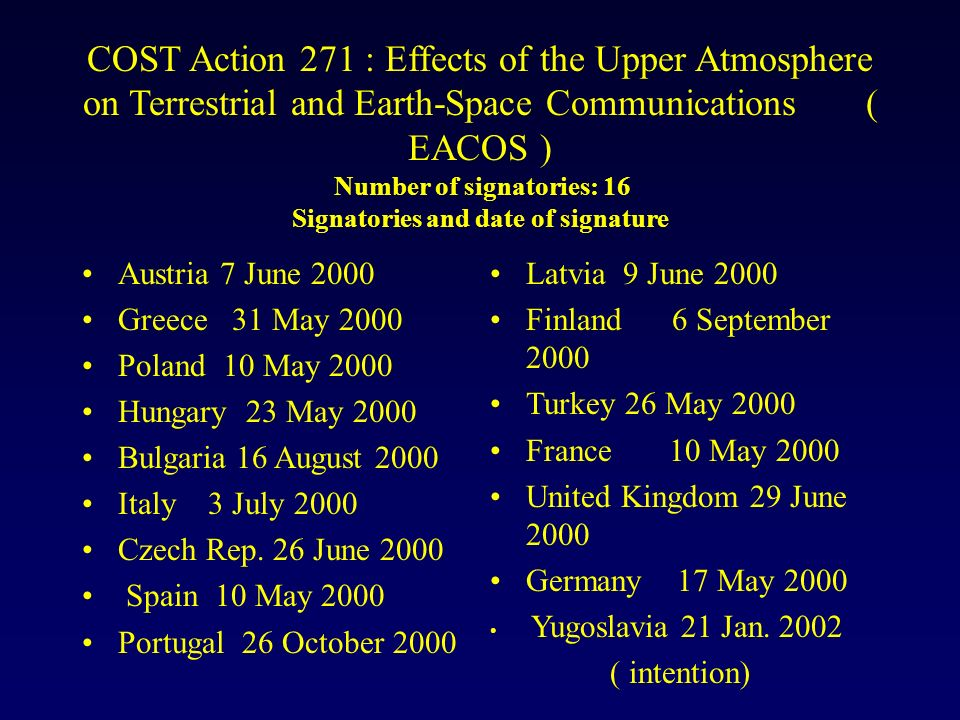 COST Action 271 : Effects of the Upper Atmosphere on Terrestrial and Earth-Space Communications ( EACOS ) Number of signatories: 16 Signatories and da