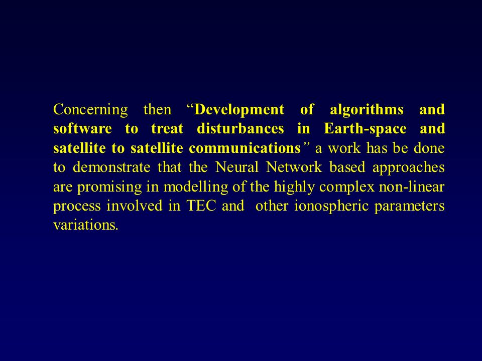 Concerning then Development of algorithms and software to treat disturbances in Earth-space and satellite to satellite communications a work has be done to demonstrate that the Neural Network based approaches are promising in modelling of the highly complex non-linear process involved in TEC and other ionospheric parameters variations.