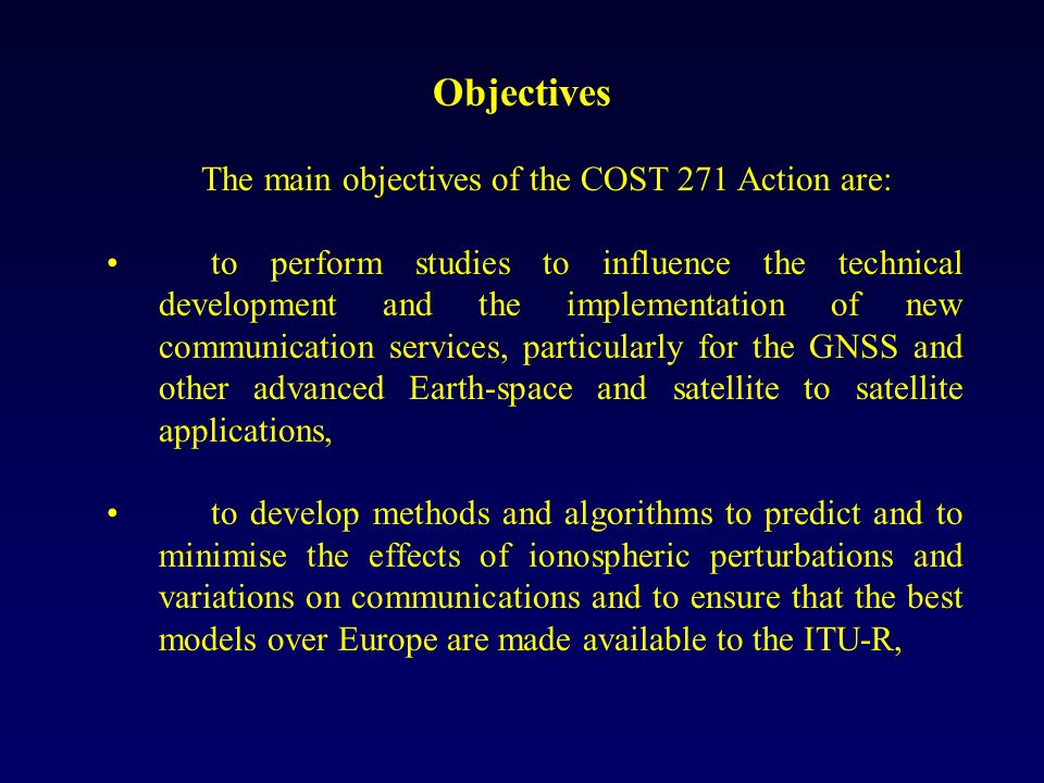 Objectives The main objectives of the COST 271 Action are: to perform studies to influence the technical development and the implementation of new communication services, particularly for the GNSS and other advanced Earth-space and satellite to satellite applications, to develop methods and algorithms to predict and to minimise the effects of ionospheric perturbations and variations on communications and to ensure that the best models over Europe are made available to the ITU-R,