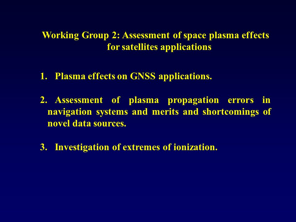 Working Group 2: Assessment of space plasma effects for satellites applications 1.Plasma effects on GNSS applications. 2.Assessment of plasma propagat