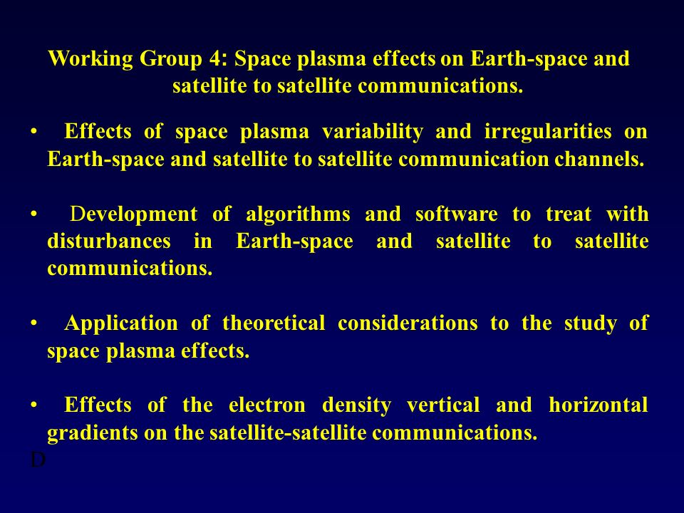 Working Group 4 : Space plasma effects on Earth-space and satellite to satellite communications. Effects of space plasma variability and irregularitie