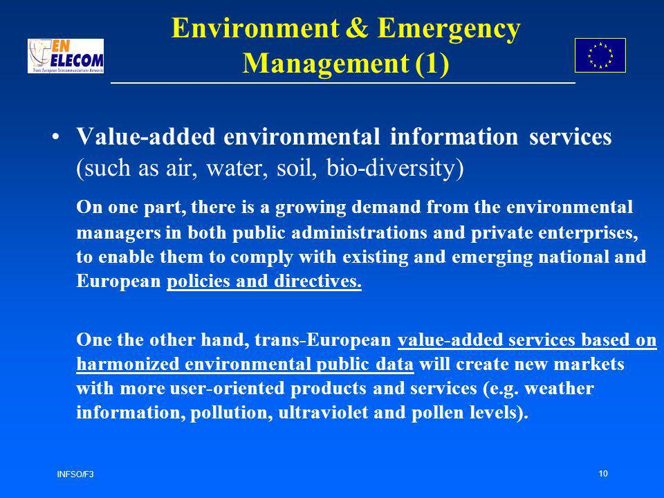 INFSO/F3 10 Value-added environmental information services (such as air, water, soil, bio-diversity) On one part, there is a growing demand from the environmental managers in both public administrations and private enterprises, to enable them to comply with existing and emerging national and European policies and directives.