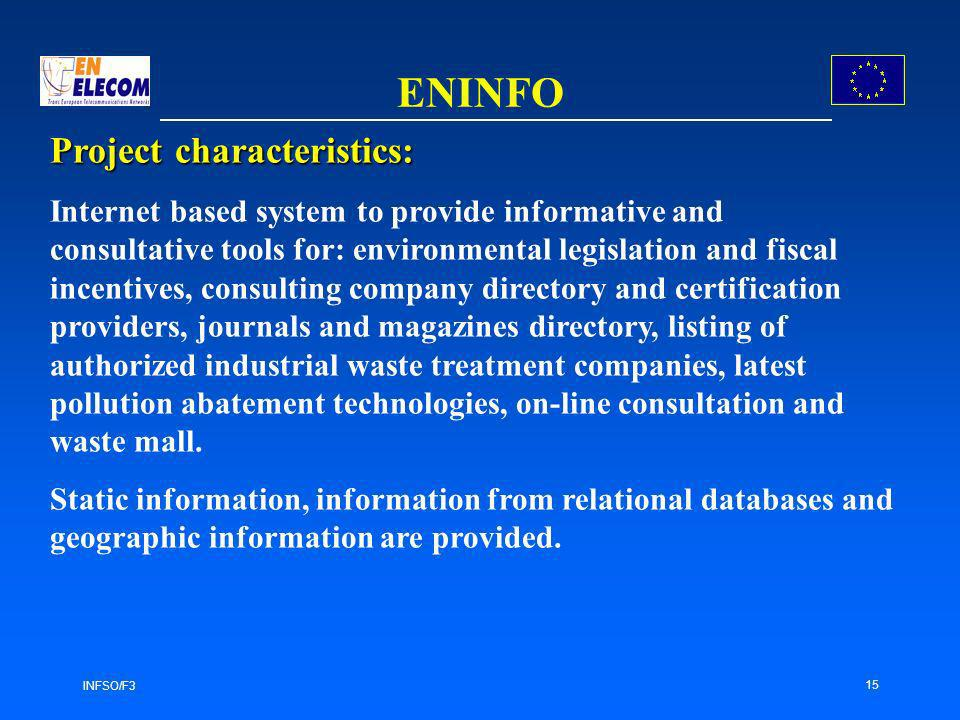 INFSO/F3 15 ENINFO Project characteristics: Internet based system to provide informative and consultative tools for: environmental legislation and fiscal incentives, consulting company directory and certification providers, journals and magazines directory, listing of authorized industrial waste treatment companies, latest pollution abatement technologies, on-line consultation and waste mall.