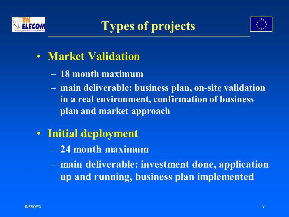 INFSO/F3 8 Types of projects Market Validation –18 month maximum –main deliverable: business plan, on-site validation in a real environment, confirmation of business plan and market approach Initial deployment –24 month maximum –main deliverable: investment done, application up and running, business plan implemented