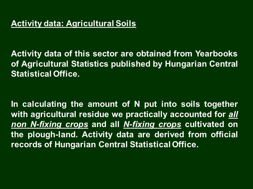 Activity data: Agricultural Soils Activity data of this sector are obtained from Yearbooks of Agricultural Statistics published by Hungarian Central S