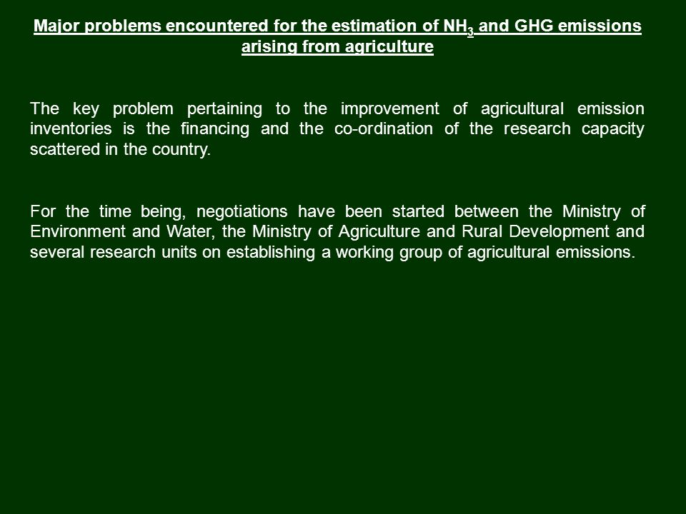 Major problems encountered for the estimation of NH 3 and GHG emissions arising from agriculture The key problem pertaining to the improvement of agricultural emission inventories is the financing and the co-ordination of the research capacity scattered in the country.